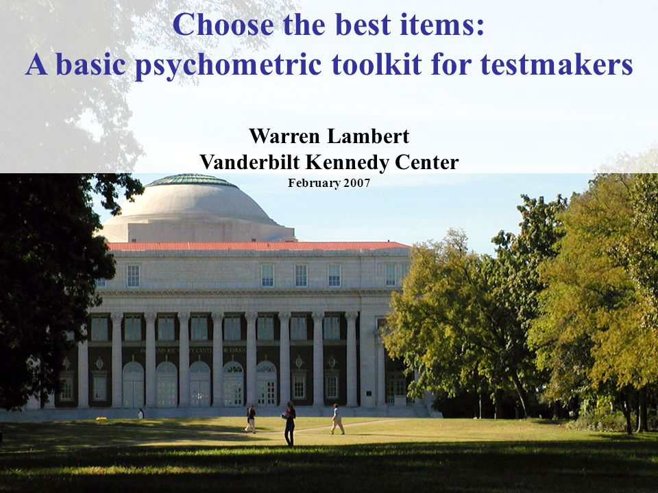Choose the best items: A basic psychometric toolkit for testmakers Warren Lambert Vanderbilt Kennedy Center February 2007