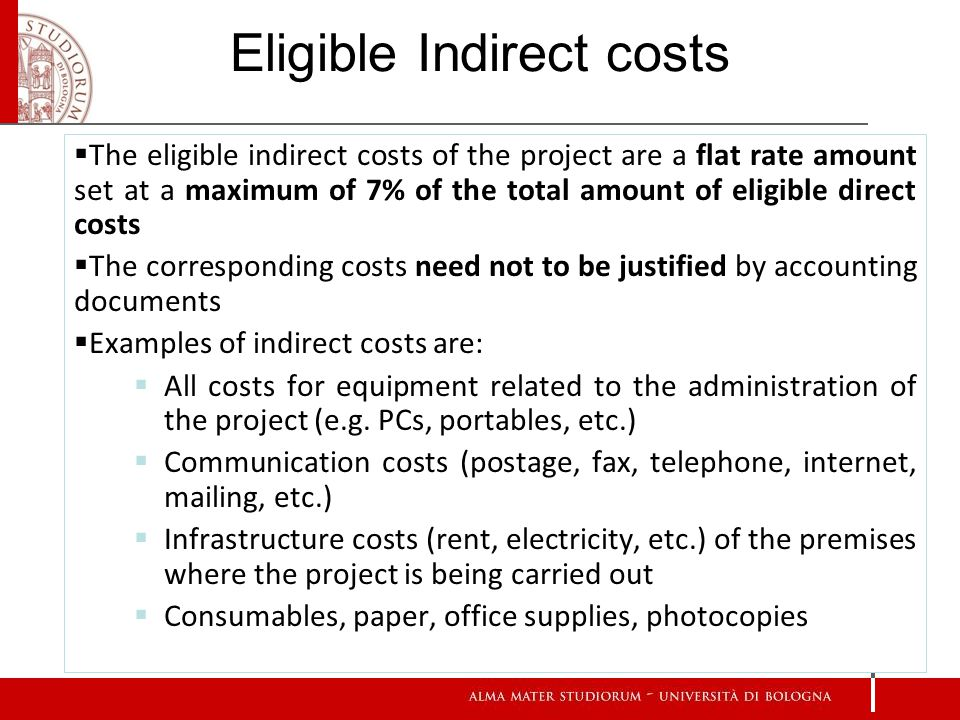 16 Eligible Indirect costs The eligible indirect costs of the project are a flat rate amount set at a maximum of 7% of the total amount of eligible direct costs The corresponding costs need not to be justified by accounting documents Examples of indirect costs are: All costs for equipment related to the administration of the project (e.g.