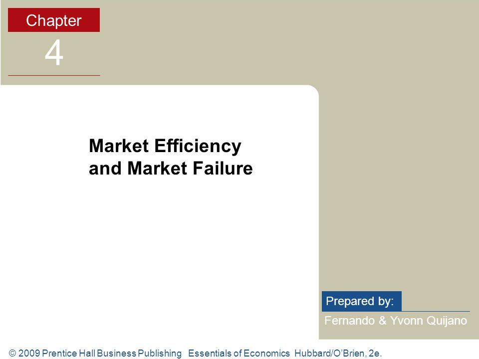 © 2009 Prentice Hall Business Publishing Essentials of Economics Hubbard/OBrien, 2e. Fernando & Yvonn Quijano Prepared by: Chapter 4 Market Efficiency