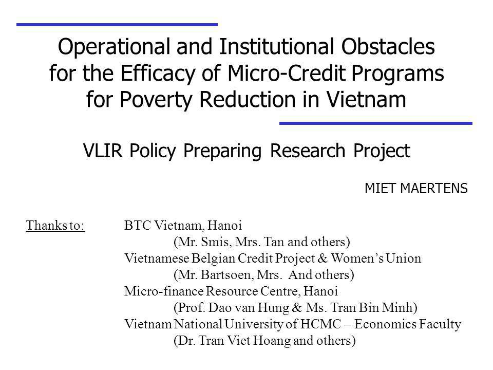 Operational and Institutional Obstacles for the Efficacy of Micro-Credit Programs for Poverty Reduction in Vietnam VLIR Policy Preparing Research Project MIET MAERTENS Thanks to: BTC Vietnam, Hanoi (Mr.