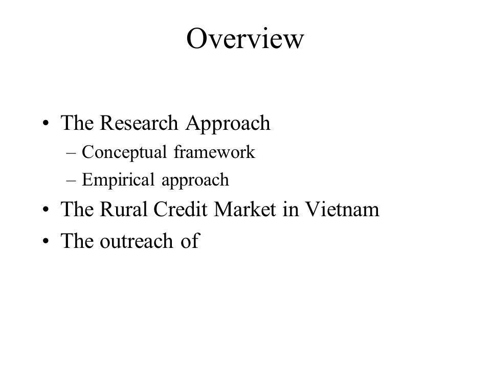Overview The Research Approach –Conceptual framework –Empirical approach The Rural Credit Market in Vietnam The outreach of