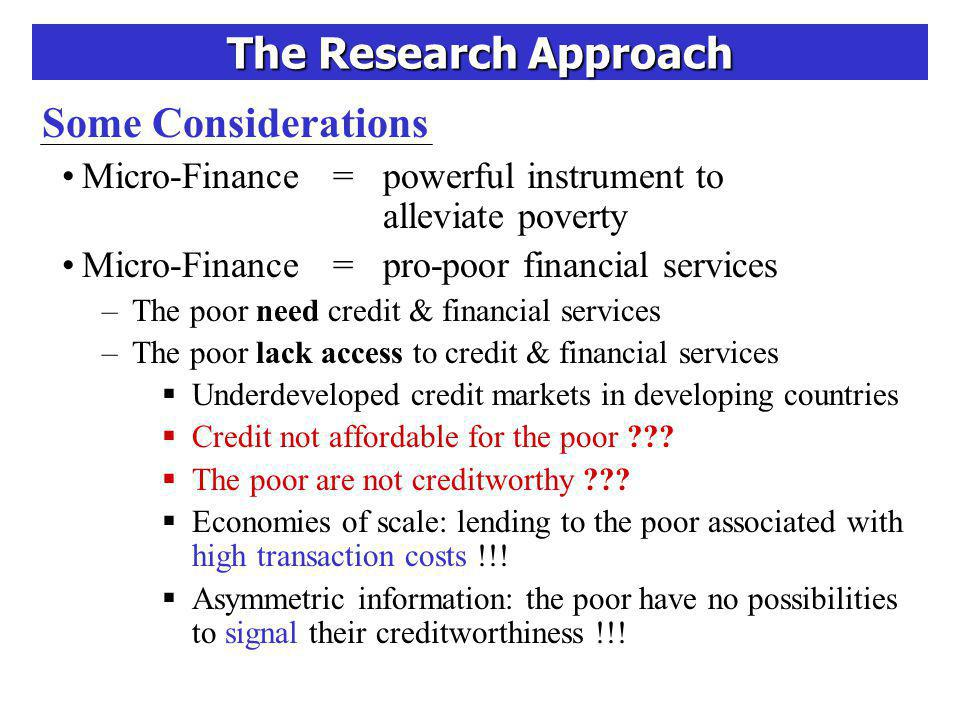 The Research Approach Some Considerations Pro-poor lending technologies: innovative approaches that reduce transaction costs and replace the need for physical collateral as screening and signalling method –Group-lending with joint liability (Grameen Bank) Reduced transaction costs: group-leader or regular meetings Social collateral: borrowers screened by other group members by accepting responsibility for debt repayment –Stepwise loans –Standardized products
