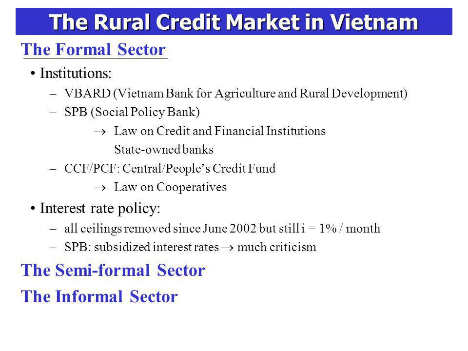 The Rural Credit Market in Vietnam The Formal Sector Institutions: –VBARD (Vietnam Bank for Agriculture and Rural Development) –SPB (Social Policy Bank) Law on Credit and Financial Institutions State-owned banks –CCF/PCF: Central/Peoples Credit Fund Law on Cooperatives Interest rate policy: –all ceilings removed since June 2002 but still i = 1% / month –SPB: subsidized interest rates much criticism The Semi-formal Sector The Informal Sector