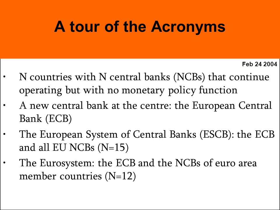 Feb N countries with N central banks (NCBs) that continue operating but with no monetary policy function A new central bank at the centre: the European Central Bank (ECB) The European System of Central Banks (ESCB): the ECB and all EU NCBs (N=15) The Eurosystem: the ECB and the NCBs of euro area member countries (N=12) A tour of the Acronyms