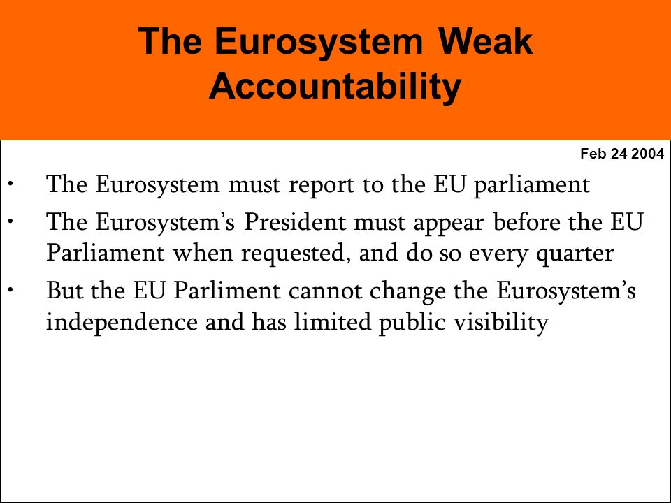 Feb The Eurosystem must report to the EU parliament The Eurosystems President must appear before the EU Parliament when requested, and do so every quarter But the EU Parliment cannot change the Eurosystems independence and has limited public visibility The Eurosystem Weak Accountability