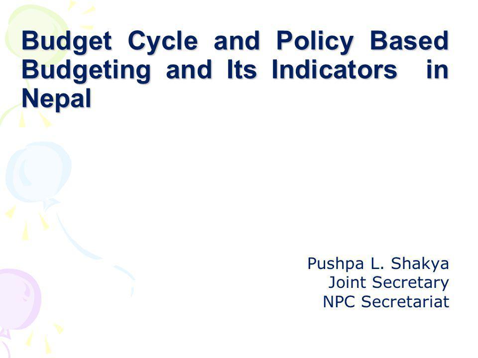 Budget Cycle and Policy Based Budgeting and Its Indicators in Nepal Pushpa L. Shakya Joint Secretary NPC Secretariat