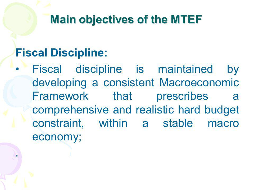 Main objectives of the MTEF Fiscal Discipline: Fiscal discipline is maintained by developing a consistent Macroeconomic Framework that prescribes a co