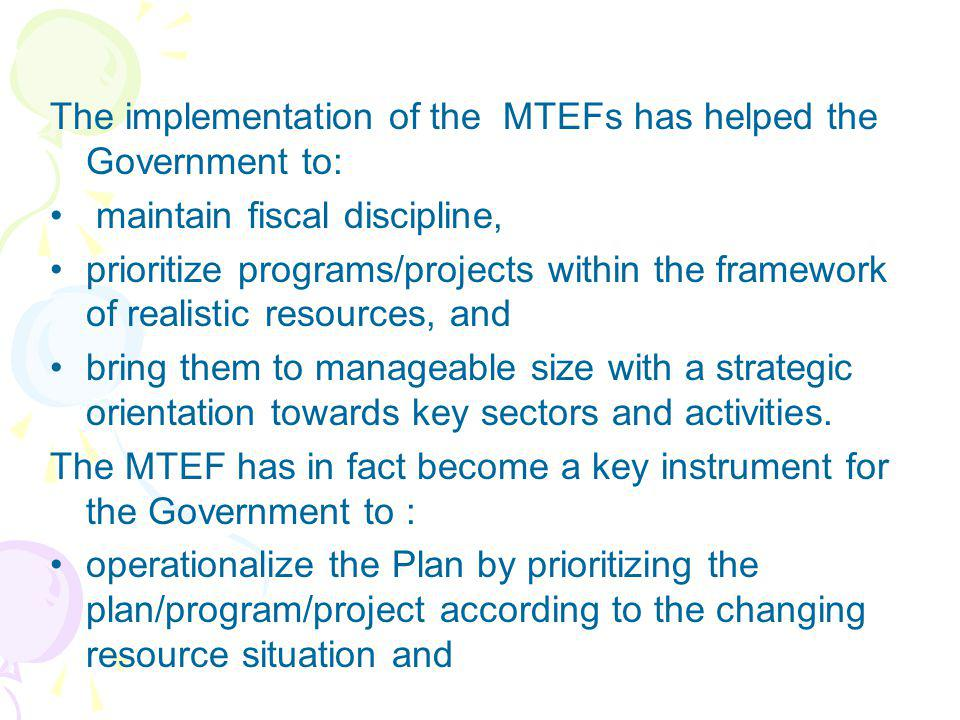 The implementation of the MTEFs has helped the Government to: maintain fiscal discipline, prioritize programs/projects within the framework of realist