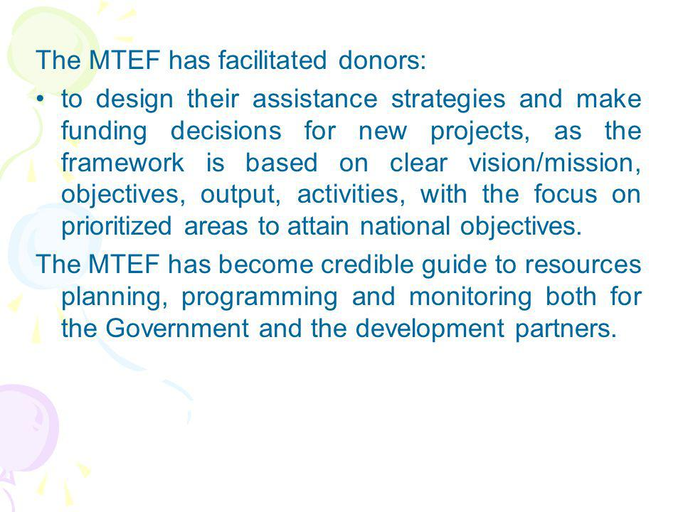 The MTEF has facilitated donors: to design their assistance strategies and make funding decisions for new projects, as the framework is based on clear