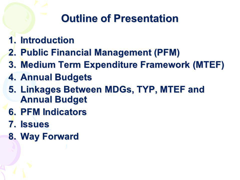 Outline of Presentation 1.Introduction 2.Public Financial Management (PFM) 3.Medium Term Expenditure Framework (MTEF) 4.Annual Budgets 5.Linkages Betw