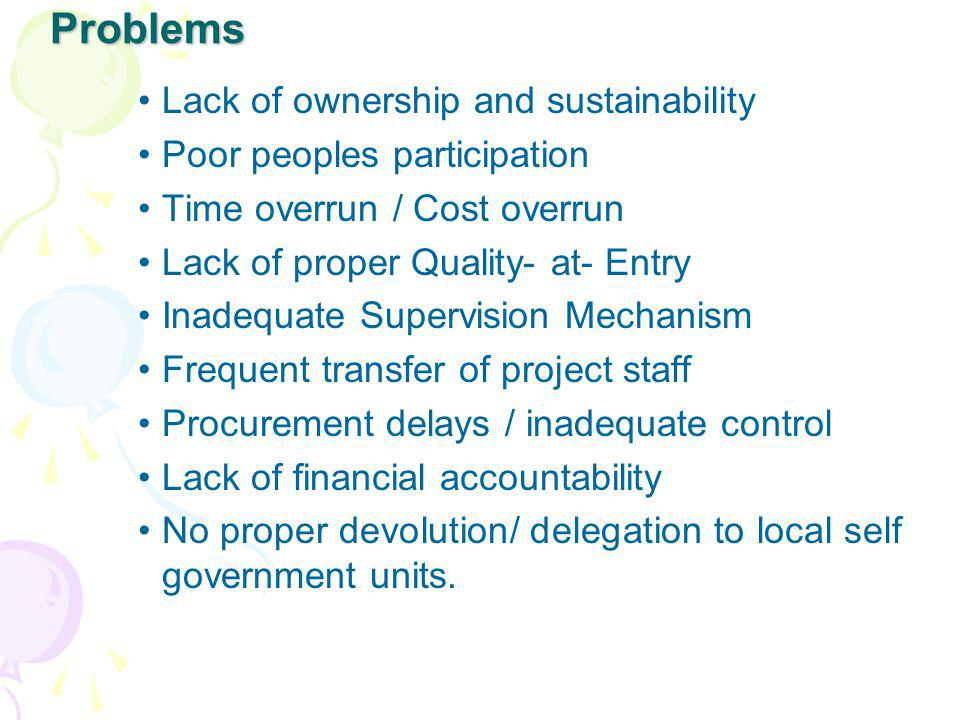 Problems Lack of ownership and sustainability Poor peoples participation Time overrun / Cost overrun Lack of proper Quality- at- Entry Inadequate Supe