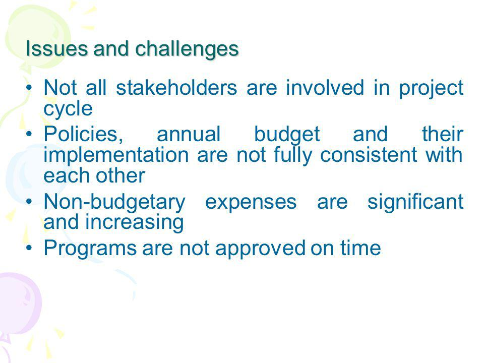 Issues and challenges Not all stakeholders are involved in project cycle Policies, annual budget and their implementation are not fully consistent wit