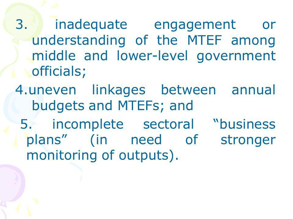 3. inadequate engagement or understanding of the MTEF among middle and lower-level government officials; 4.uneven linkages between annual budgets and