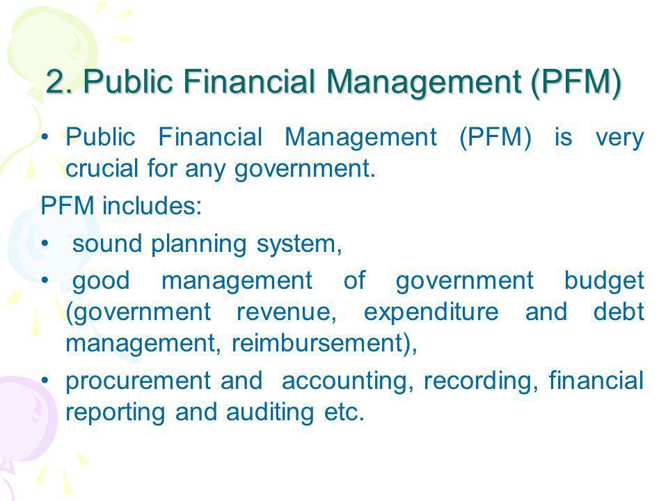 2. Public Financial Management (PFM) Public Financial Management (PFM) is very crucial for any government. PFM includes: sound planning system, good m