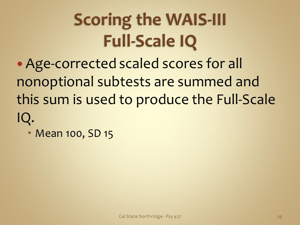 Age-corrected scaled scores for all nonoptional subtests are summed and this sum is used to produce the Full-Scale IQ. Mean 100, SD 15 Cal State North