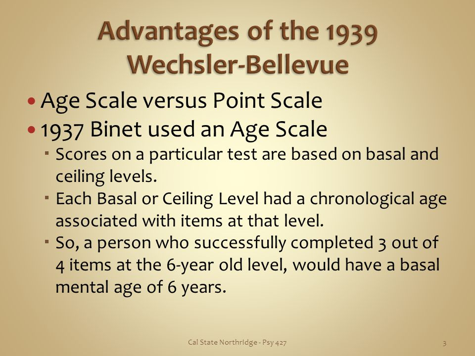 Age Scale versus Point Scale 1937 Binet used an Age Scale Scores on a particular test are based on basal and ceiling levels. Each Basal or Ceiling Lev