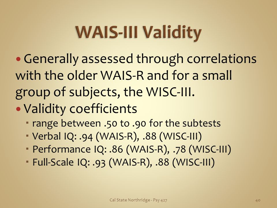 Generally assessed through correlations with the older WAIS-R and for a small group of subjects, the WISC-III. Validity coefficients range between.50