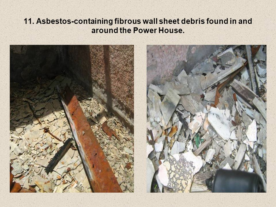 11. Asbestos-containing fibrous wall sheet debris found in and around the Power House.
