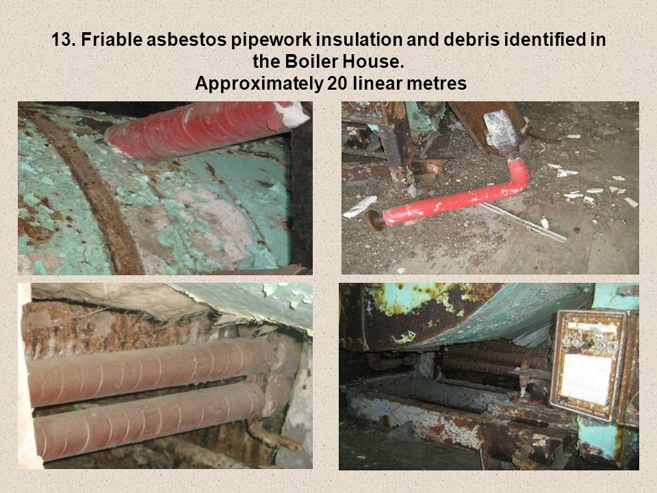 13. Friable asbestos pipework insulation and debris identified in the Boiler House.