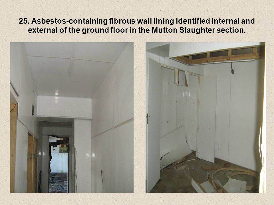 25. Asbestos-containing fibrous wall lining identified internal and external of the ground floor in the Mutton Slaughter section.