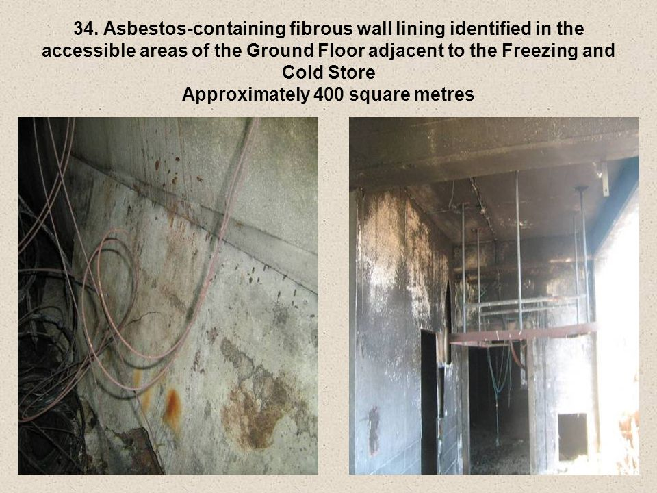 34. Asbestos-containing fibrous wall lining identified in the accessible areas of the Ground Floor adjacent to the Freezing and Cold Store Approximate