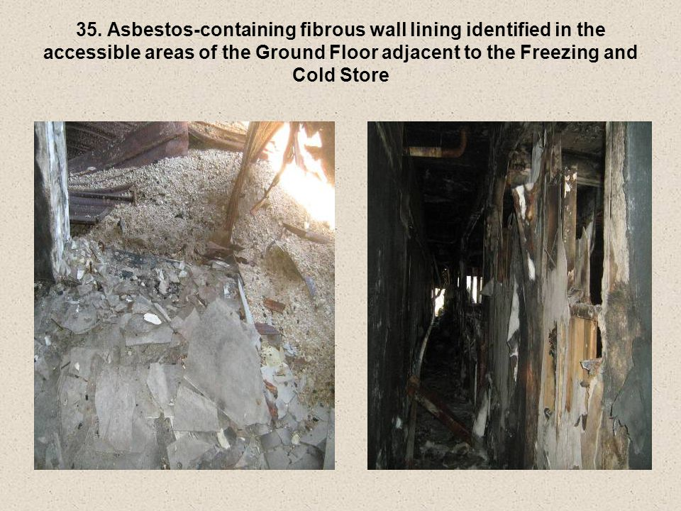35. Asbestos-containing fibrous wall lining identified in the accessible areas of the Ground Floor adjacent to the Freezing and Cold Store