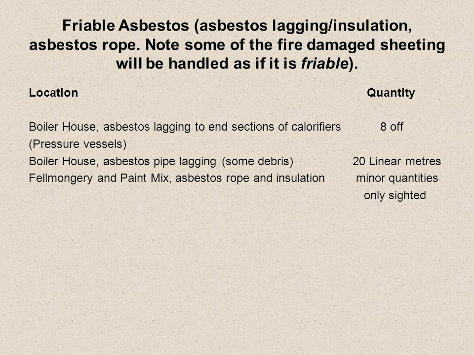 Friable Asbestos (asbestos lagging/insulation, asbestos rope. Note some of the fire damaged sheeting will be handled as if it is friable). Location Qu