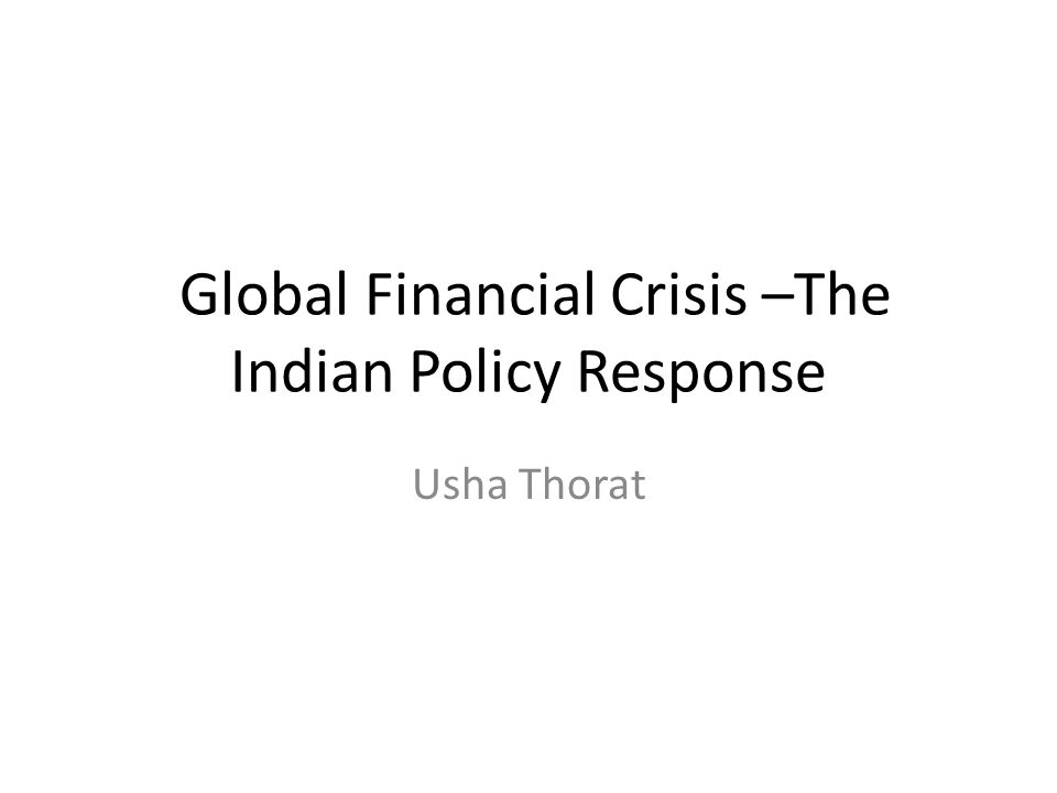Global Financial Crisis –The Indian Policy Response Usha Thorat
