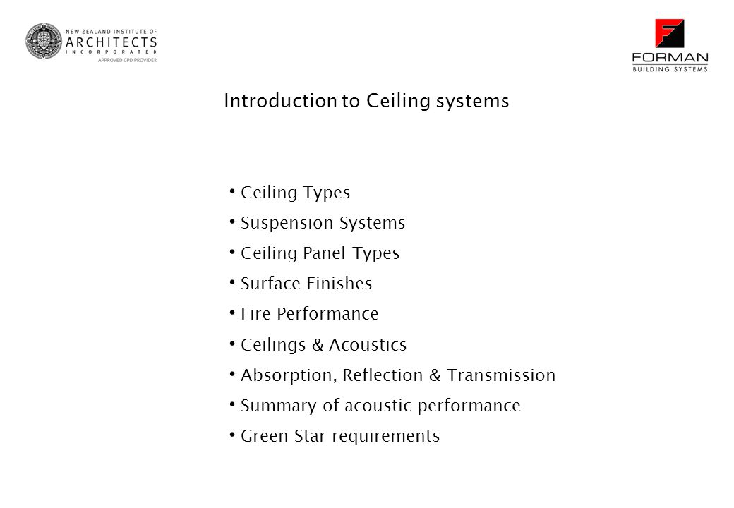 Ceiling Types Suspension Systems Ceiling Panel Types Surface Finishes Fire Performance Ceilings & Acoustics Absorption, Reflection & Transmission Summary of acoustic performance Green Star requirements Introduction to Ceiling systems