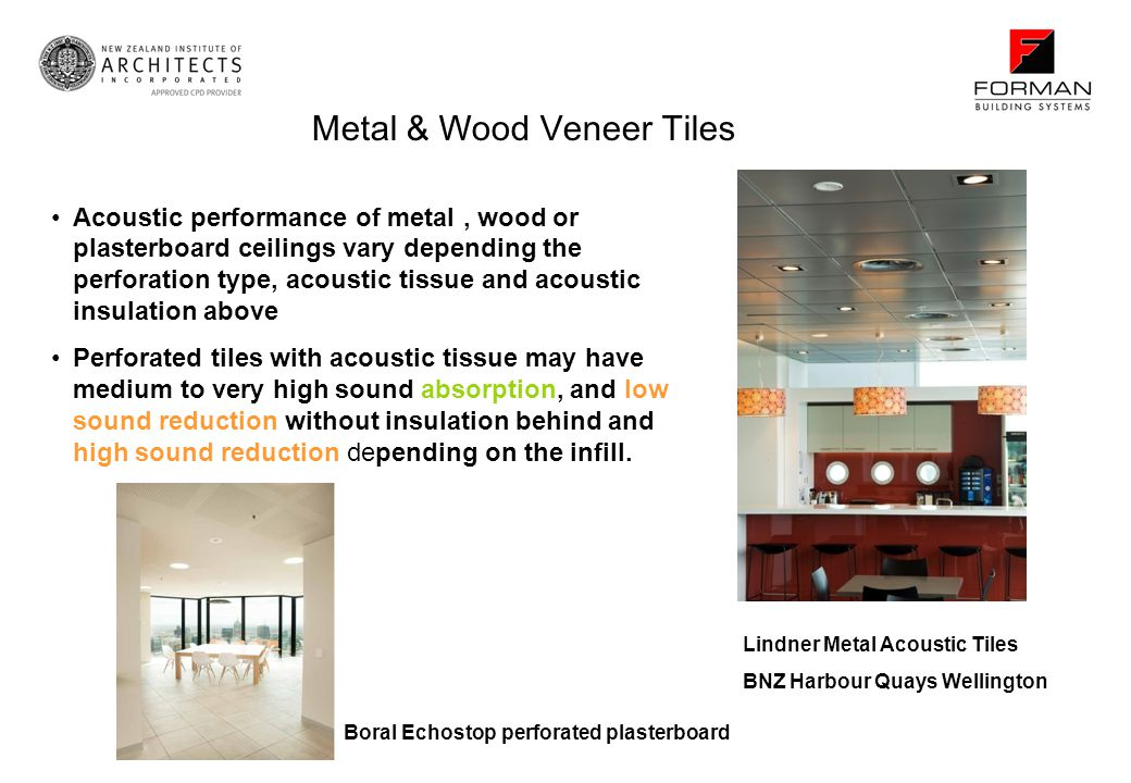 Acoustic performance of metal, wood or plasterboard ceilings vary depending the perforation type, acoustic tissue and acoustic insulation above Perforated tiles with acoustic tissue may have medium to very high sound absorption, and low sound reduction without insulation behind and high sound reduction depending on the infill.