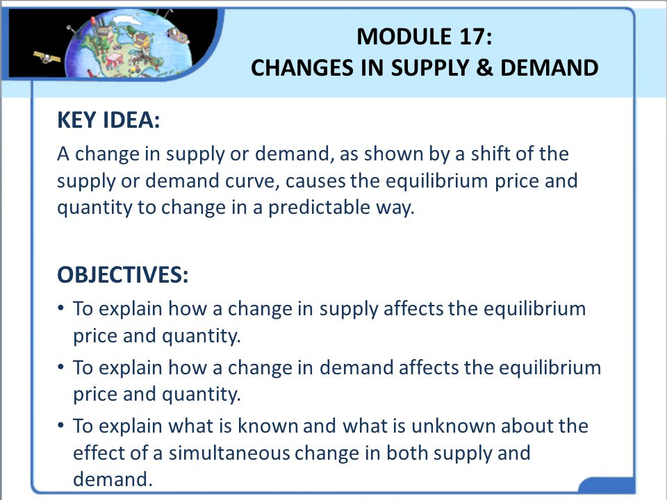 MODULE 17: CHANGES IN SUPPLY & DEMAND KEY IDEA: A change in supply or demand, as shown by a shift of the supply or demand curve, causes the equilibriu