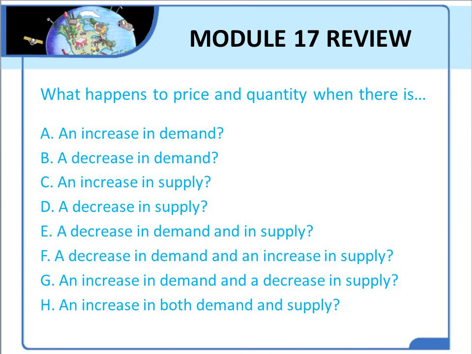 MODULE 17 REVIEW What happens to price and quantity when there is… A. An increase in demand? B. A decrease in demand? C. An increase in supply? D. A d