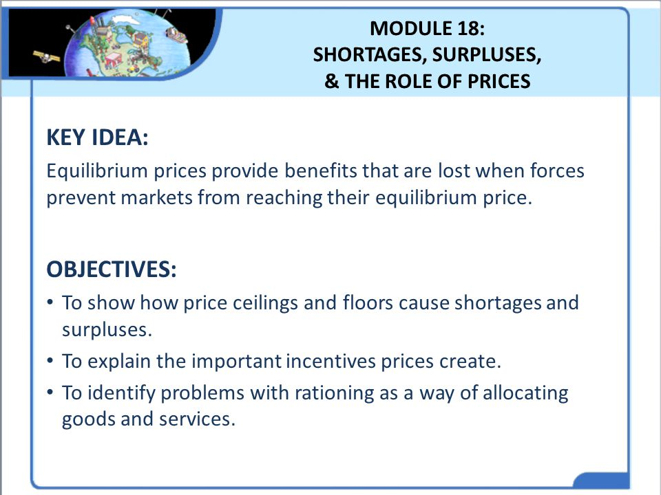 MODULE 18: SHORTAGES, SURPLUSES, & THE ROLE OF PRICES KEY IDEA: Equilibrium prices provide benefits that are lost when forces prevent markets from rea
