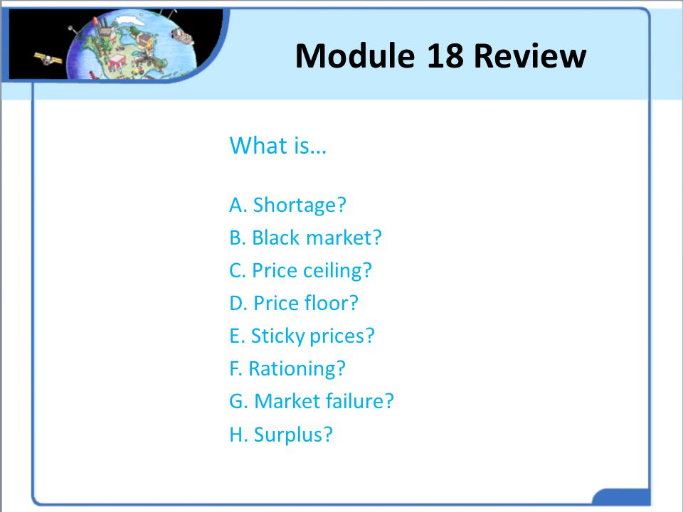 Module 18 Review What is… A. Shortage? B. Black market? C. Price ceiling? D. Price floor? E. Sticky prices? F. Rationing? G. Market failure? H. Surplu