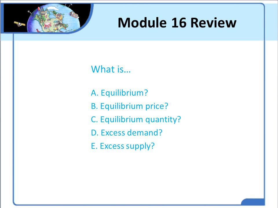 Module 16 Review What is… A. Equilibrium? B. Equilibrium price? C. Equilibrium quantity? D. Excess demand? E. Excess supply?