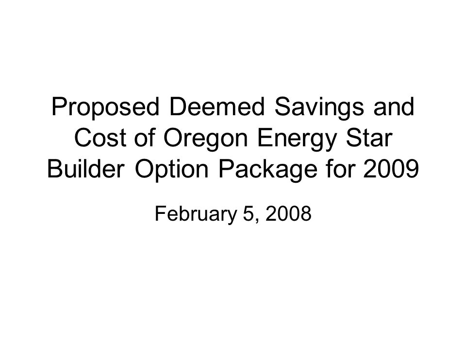 Proposed Deemed Savings and Cost of Oregon Energy Star Builder Option Package for 2009 February 5, 2008