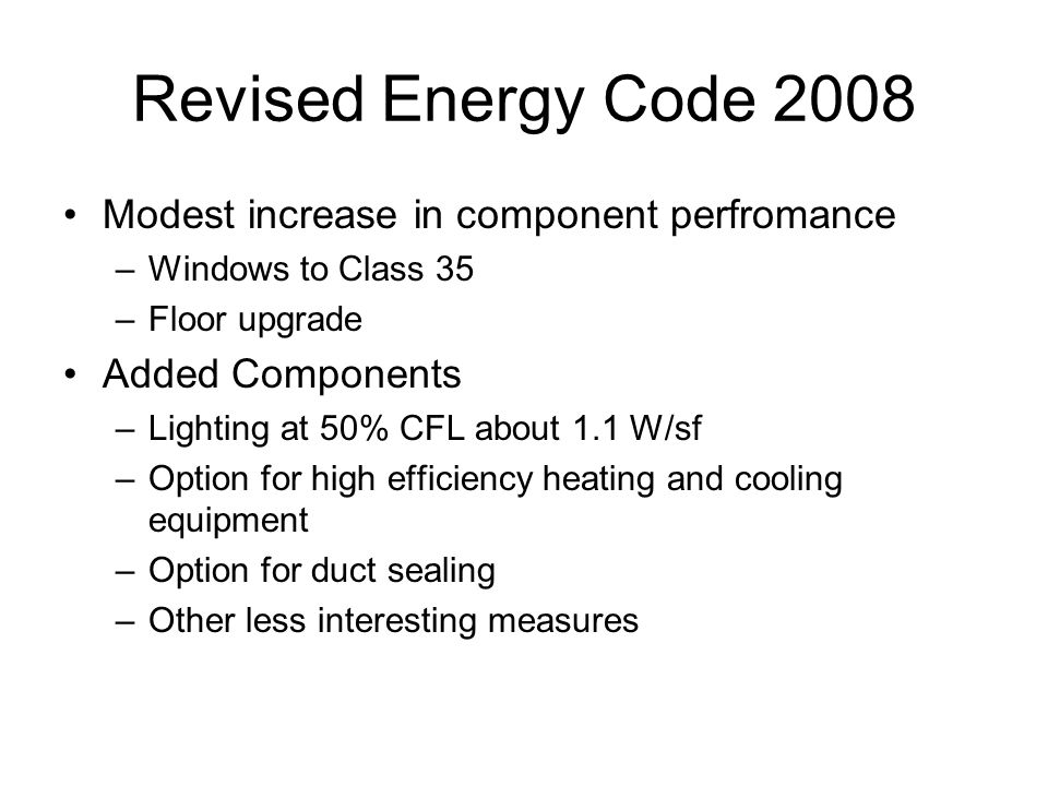Revised Energy Code 2008 Modest increase in component perfromance –Windows to Class 35 –Floor upgrade Added Components –Lighting at 50% CFL about 1.1