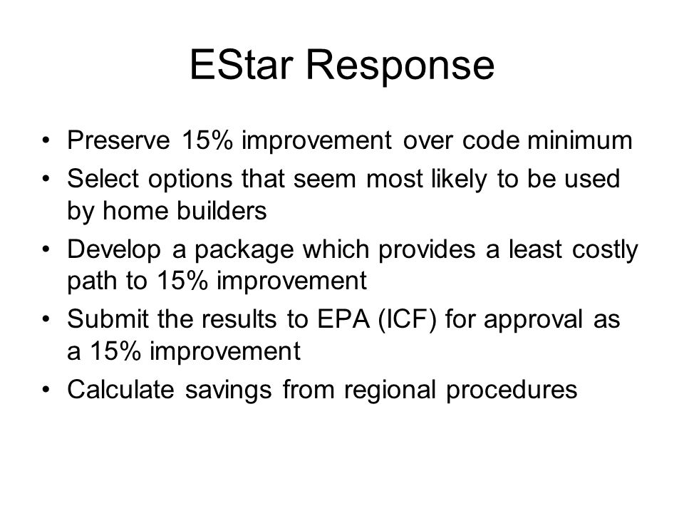 EStar Response Preserve 15% improvement over code minimum Select options that seem most likely to be used by home builders Develop a package which pro
