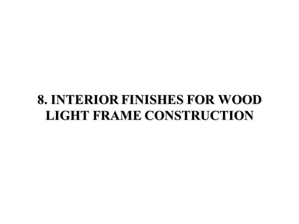 8 8.1 INTERIOR FINISHING OPERATIONS FOR WOOD LIGHT FRAME CONSTRUCTIONS - OVERVIEW 8.1 INTERIOR FINISHING OPERATIONS FOR WOOD LIGHT FRAME CONSTRUCTION - OVERVIEW 8.2 INTERIOR FINISHING OPERATIONS 8.3 THERMAL INSULATIONS AND VAPOR RETARDERS 8.4 DESIGN OF FINISH STAIRS