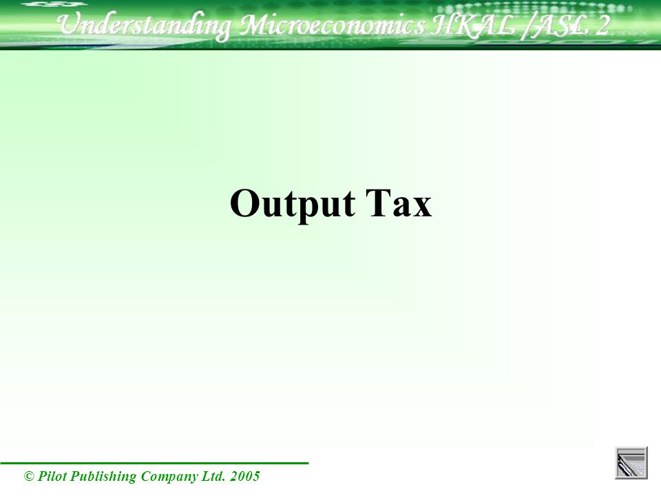 © Pilot Publishing Company Ltd. 2005 Output Tax