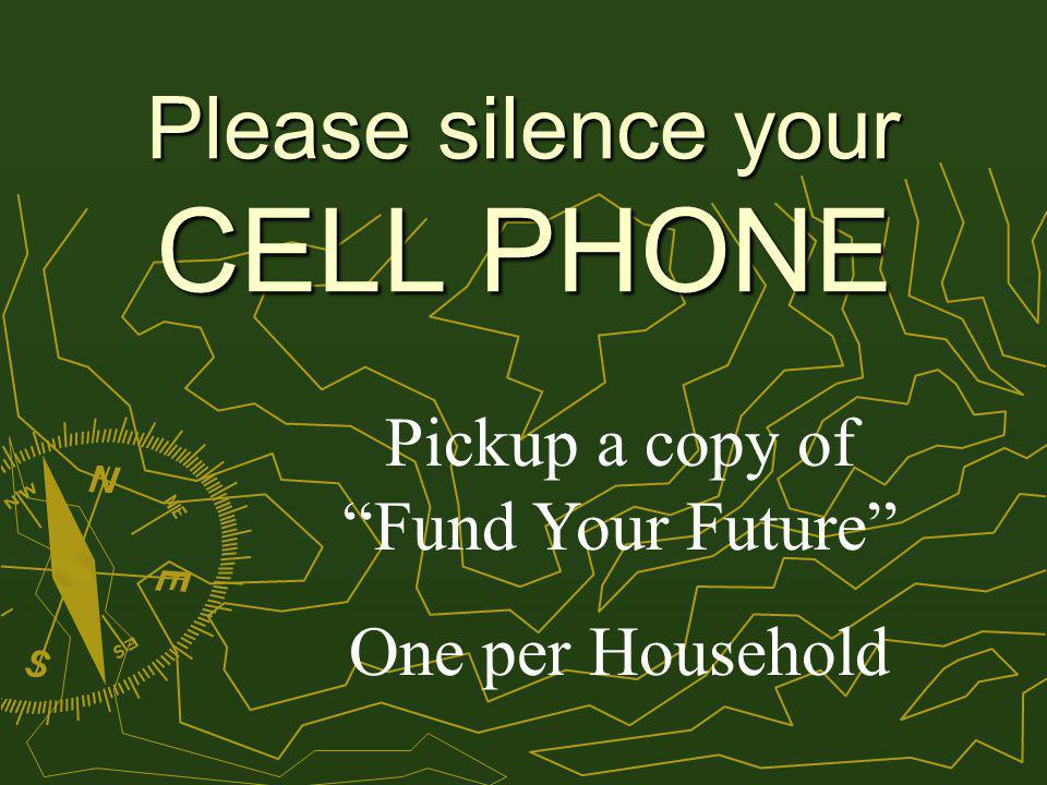 Please silence your CELL PHONE Pickup a copy of Fund Your Future One per Household
