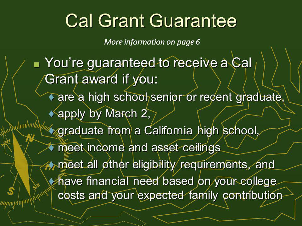 Cal Grant Guarantee Youre guaranteed to receive a Cal Grant award if you: Youre guaranteed to receive a Cal Grant award if you: are a high school senior or recent graduate,are a high school senior or recent graduate, apply by March 2,apply by March 2, graduate from a California high school,graduate from a California high school, meet income and asset ceilingsmeet income and asset ceilings meet all other eligibility requirements, andmeet all other eligibility requirements, and have financial need based on your college costs and your expected family contributionhave financial need based on your college costs and your expected family contribution More information on page 6