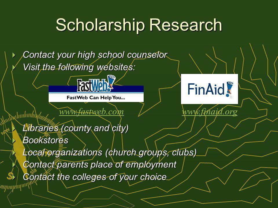 Scholarship Research Contact your high school counselor Contact your high school counselor Visit the following websites: Visit the following websites: Libraries (county and city) Libraries (county and city) Bookstores Bookstores Local organizations (church groups, clubs) Local organizations (church groups, clubs) Contact parents place of employment Contact parents place of employment Contact the colleges of your choice Contact the colleges of your choice www.fastweb.comwww.finaid.org