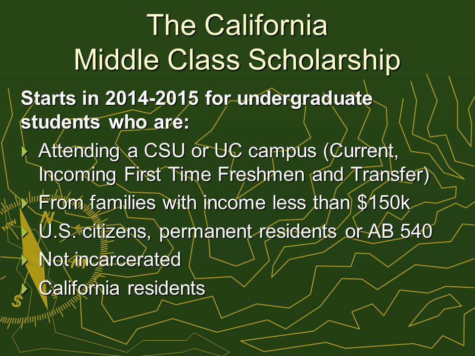 The California Middle Class Scholarship Starts in 2014-2015 for undergraduate students who are: Attending a CSU or UC campus (Current, Incoming First Time Freshmen and Transfer) Attending a CSU or UC campus (Current, Incoming First Time Freshmen and Transfer) From families with income less than $150k From families with income less than $150k U.S.