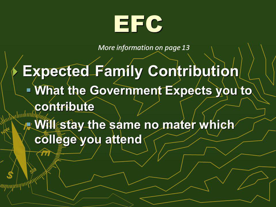 EFC Expected Family Contribution Expected Family Contribution What the Government Expects you to contribute What the Government Expects you to contribute Will stay the same no mater which college you attend Will stay the same no mater which college you attend More information on page 13