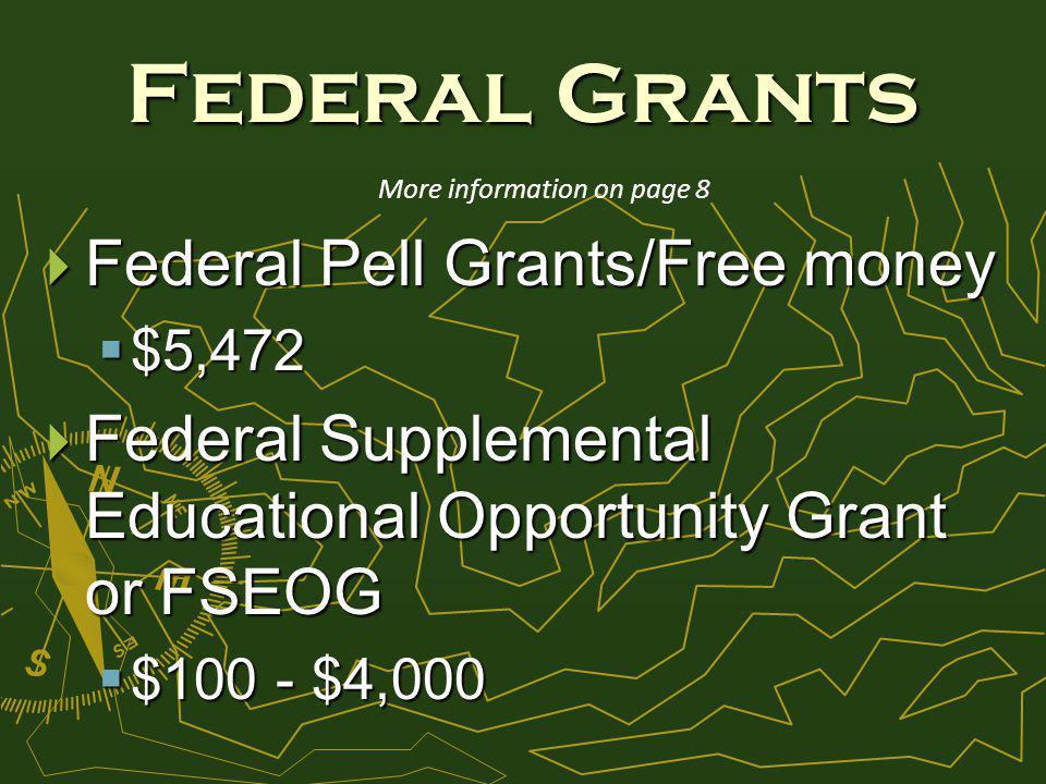 Federal Grants Federal Pell Grants/Free money Federal Pell Grants/Free money $5,472 $5,472 Federal Supplemental Educational Opportunity Grant or FSEOG Federal Supplemental Educational Opportunity Grant or FSEOG $100 - $4,000 $100 - $4,000 More information on page 8