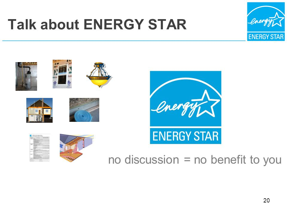 Talk about ENERGY STAR no discussion = no benefit to you 20