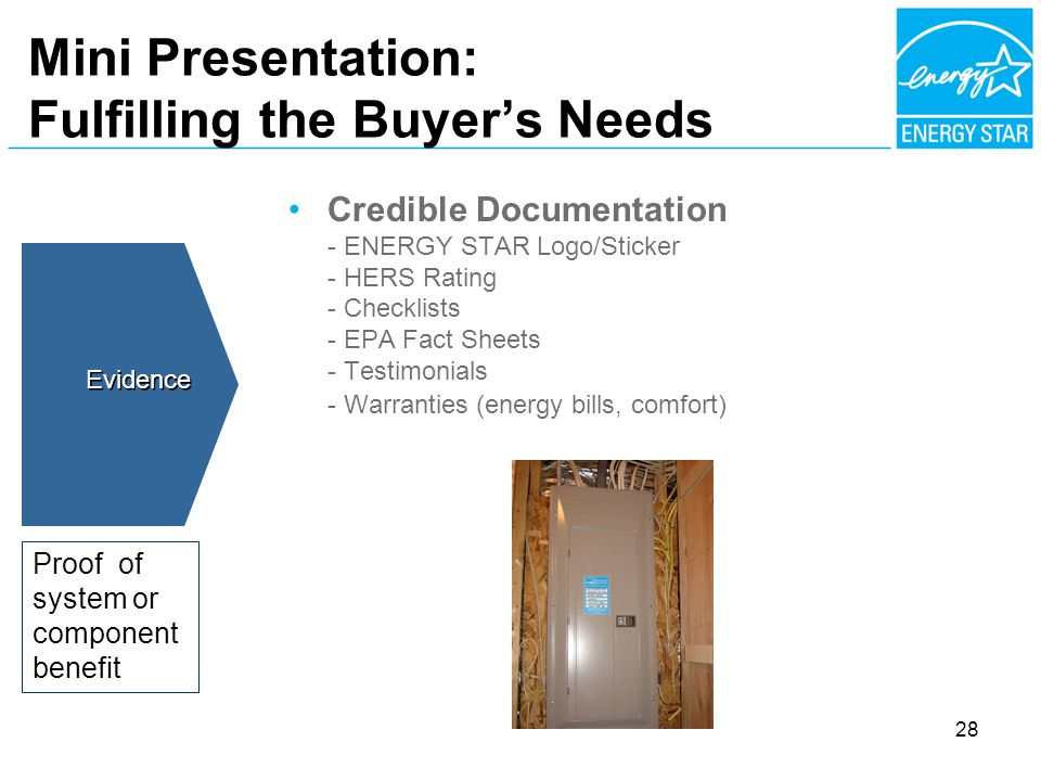 Mini Presentation: Fulfilling the Buyers Needs Credible Documentation - ENERGY STAR Logo/Sticker - HERS Rating - Checklists - EPA Fact Sheets - Testimonials - Warranties (energy bills, comfort) Evidence Proof of system or component benefit 28