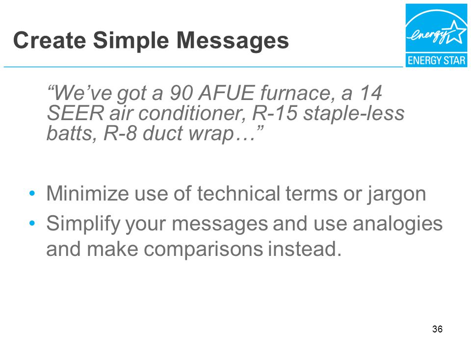 Create Simple Messages Weve got a 90 AFUE furnace, a 14 SEER air conditioner, R-15 staple-less batts, R-8 duct wrap… Minimize use of technical terms or jargon Simplify your messages and use analogies and make comparisons instead.