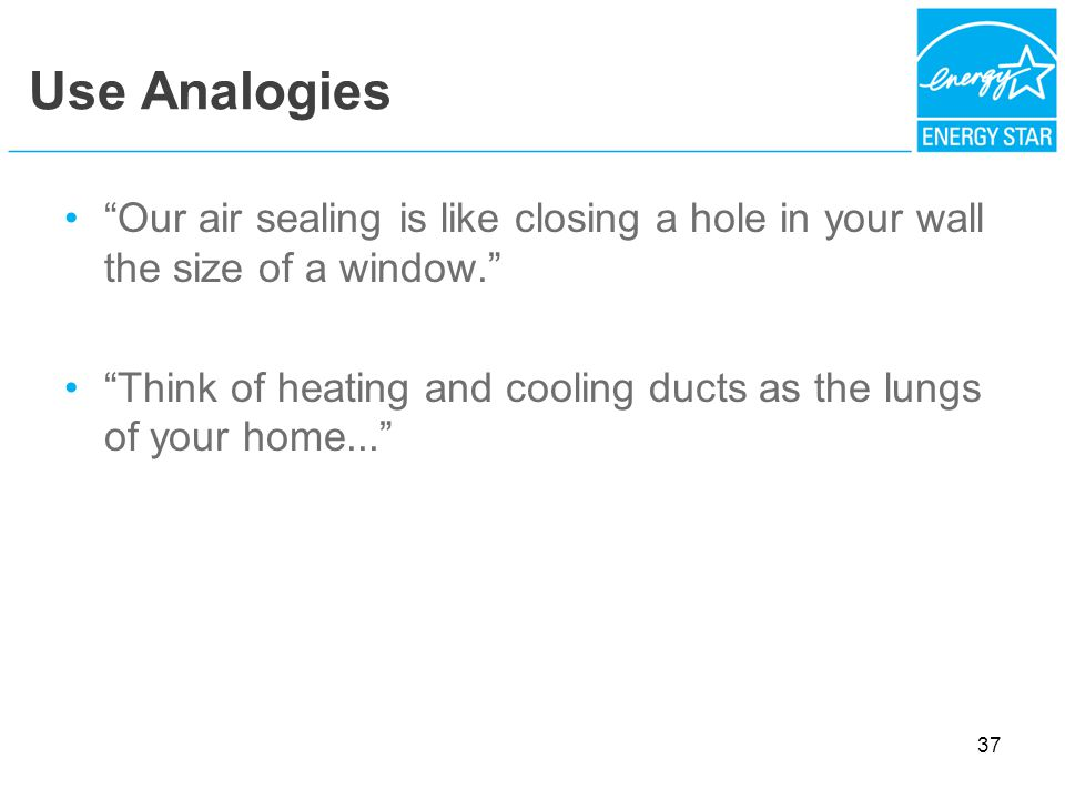 Use Analogies Our air sealing is like closing a hole in your wall the size of a window.